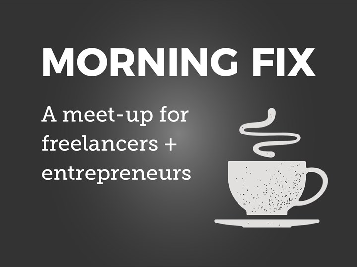 MORNING FIX: A MEET-UP FOR FREELANCERS + ENTREPRENEURS